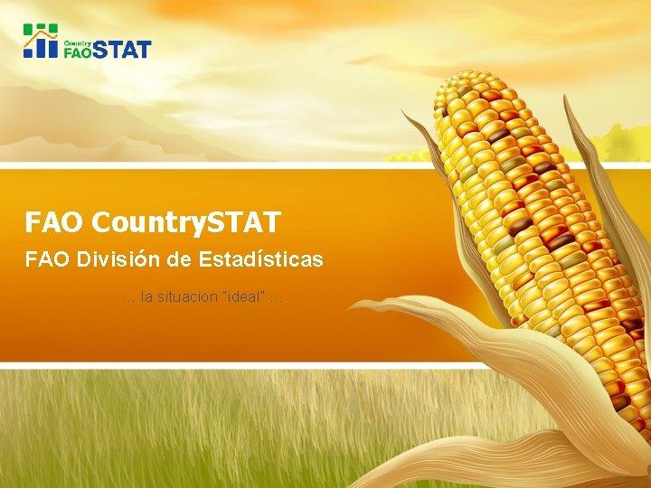 """FAO Country. STAT FAO División de Estadísticas … la situacion """"ideal"""" …"""