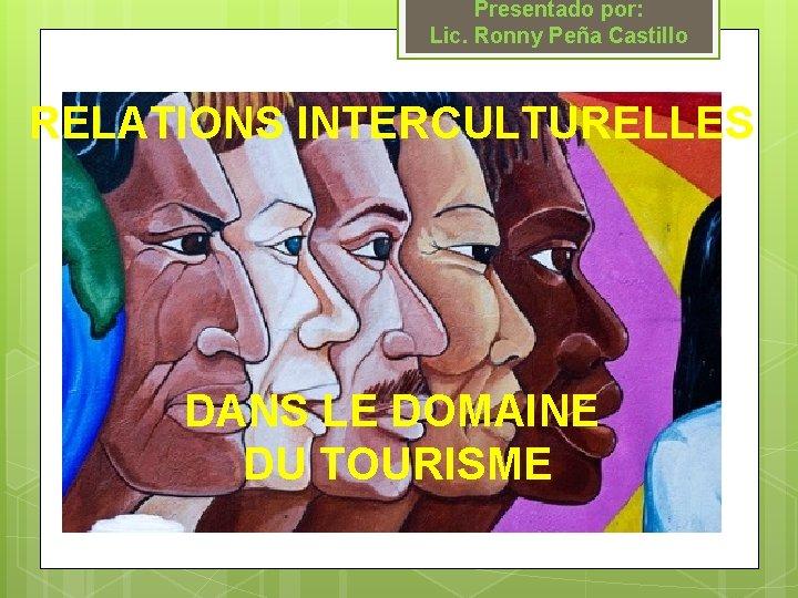 Presentado por: Lic. Ronny Peña Castillo RELATIONS INTERCULTURELLES DANS LE DOMAINE DU TOURISME
