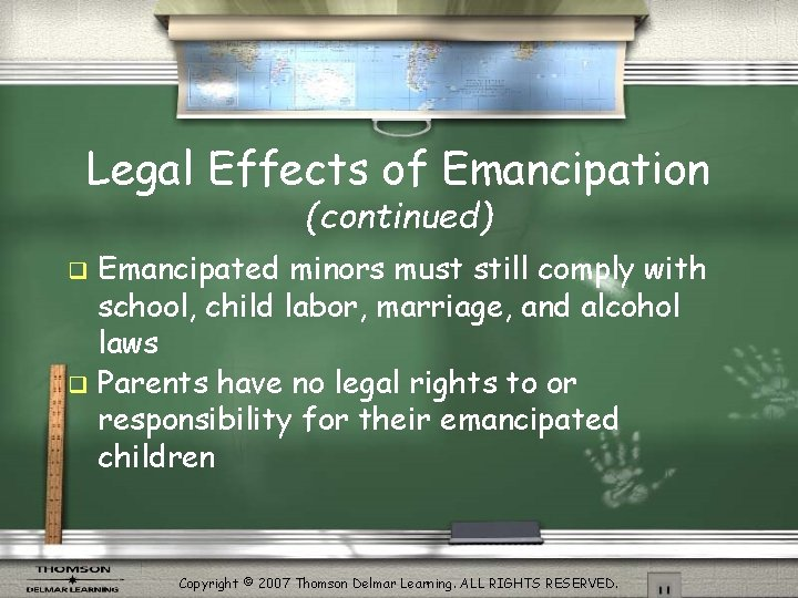 Legal Effects of Emancipation (continued) Emancipated minors must still comply with school, child labor,