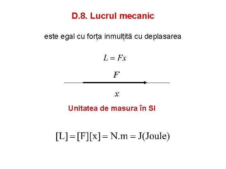 D. 8. Lucrul mecanic este egal cu forța inmulțită cu deplasarea F x Unitatea