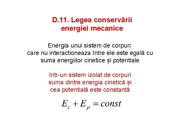 D. 11. Legea conservării energiei mecanice Energia unui sistem de corpuri care nu interactioneaza