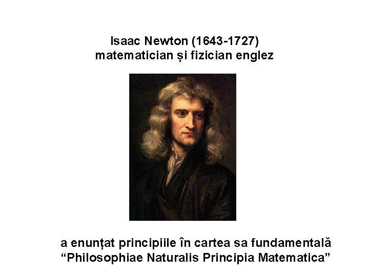 Isaac Newton (1643 -1727) matematician și fizician englez a enunțat principiile în cartea sa