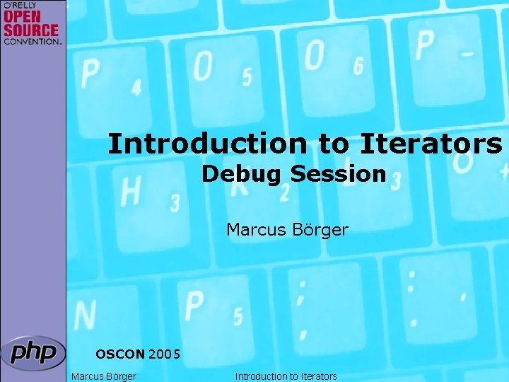 Introduction to Iterators Debug Session Marcus Börger OSCON 2005 Marcus Börger Introduction to Iterators