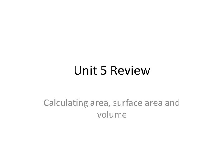 Unit 5 Review Calculating area, surface area and volume