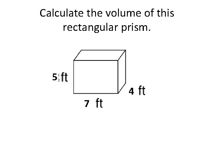 Calculate the volume of this rectangular prism. 5 7 4