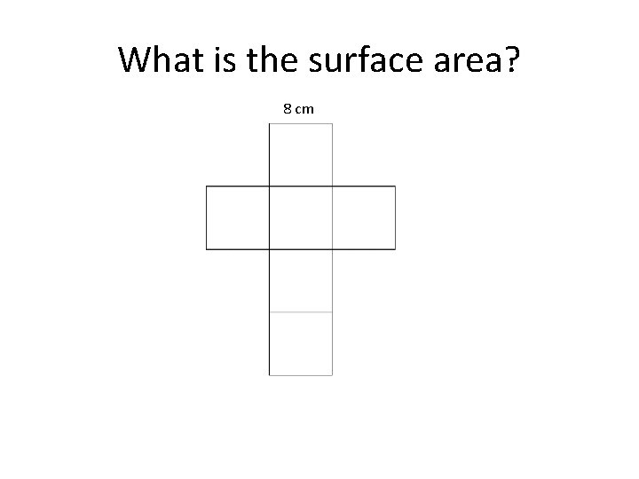 What is the surface area? 8 cm