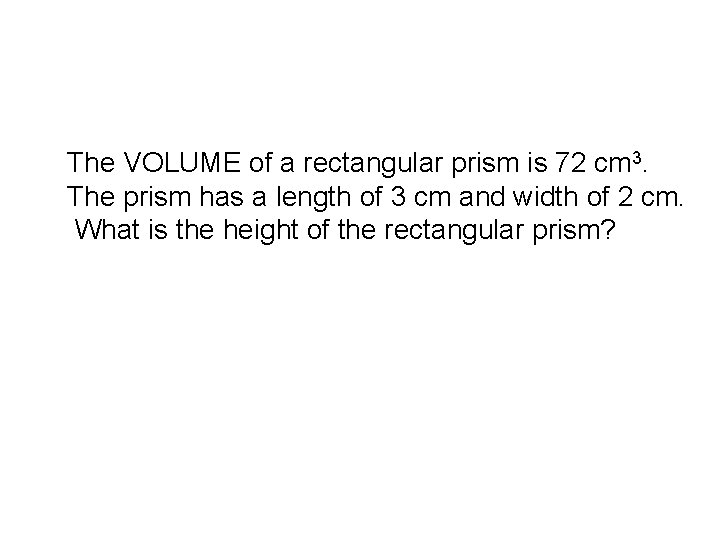 The VOLUME of a rectangular prism is 72 cm 3. The prism has a