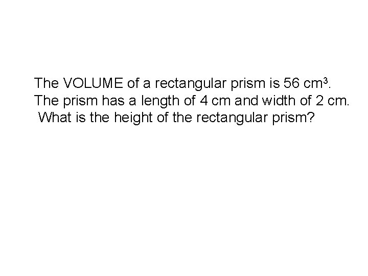 The VOLUME of a rectangular prism is 56 cm 3. The prism has a