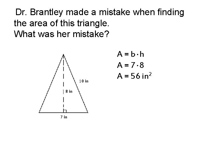 Dr. Brantley made a mistake when finding the area of this triangle. What was