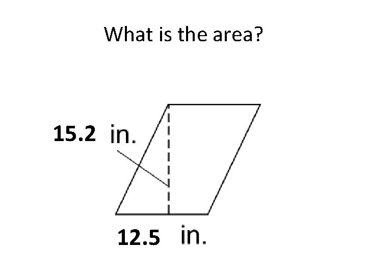 What is the area? 15. 2 12. 5