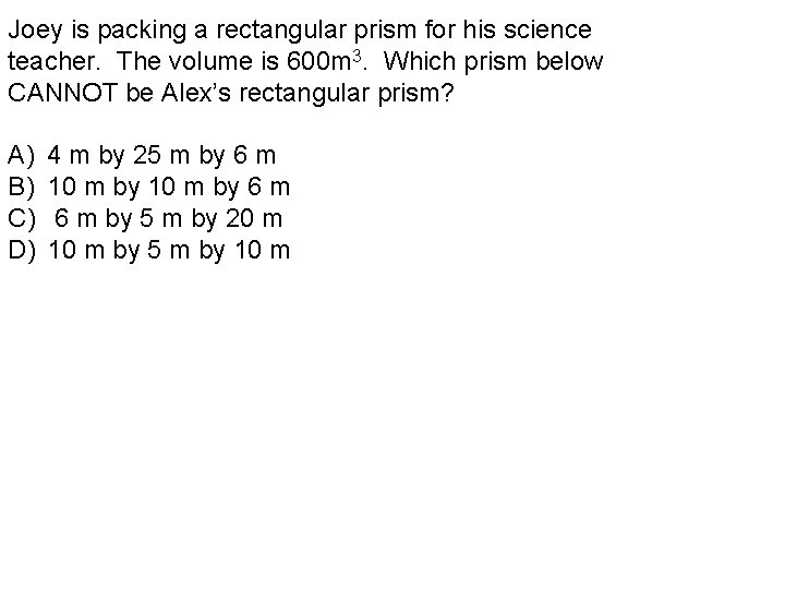 Joey is packing a rectangular prism for his science teacher. The volume is 600