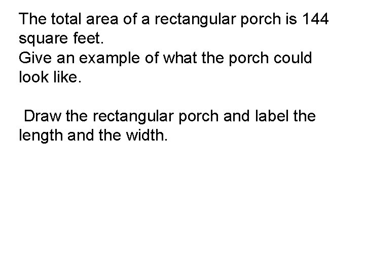 The total area of a rectangular porch is 144 square feet. Give an example