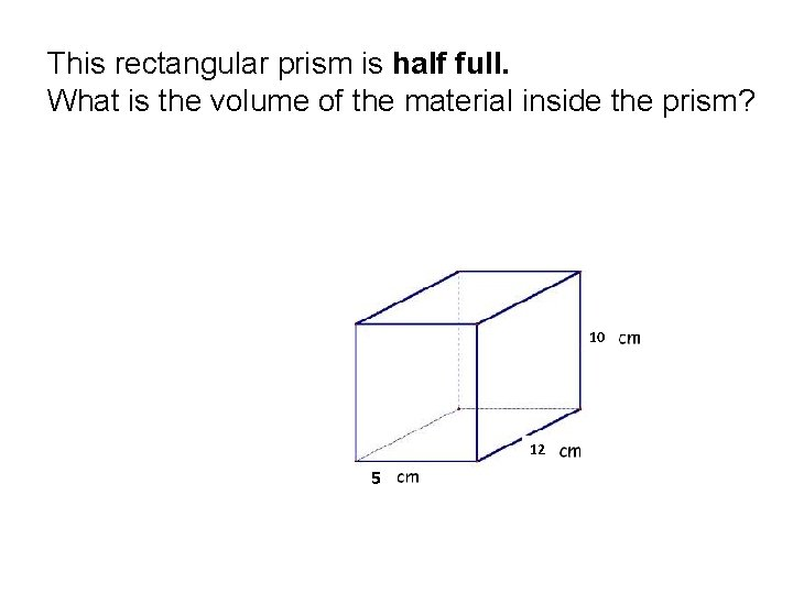 This rectangular prism is half full. What is the volume of the material inside
