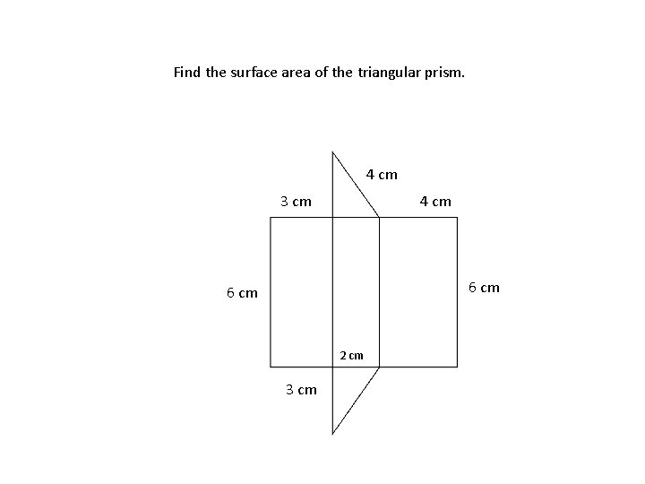 Find the surface area of the triangular prism. 4 cm 3 cm 4 cm