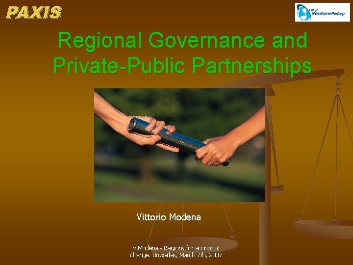 Regional Governance and Private-Public Partnerships Vittorio Modena V. Modena - Regions for economic change.