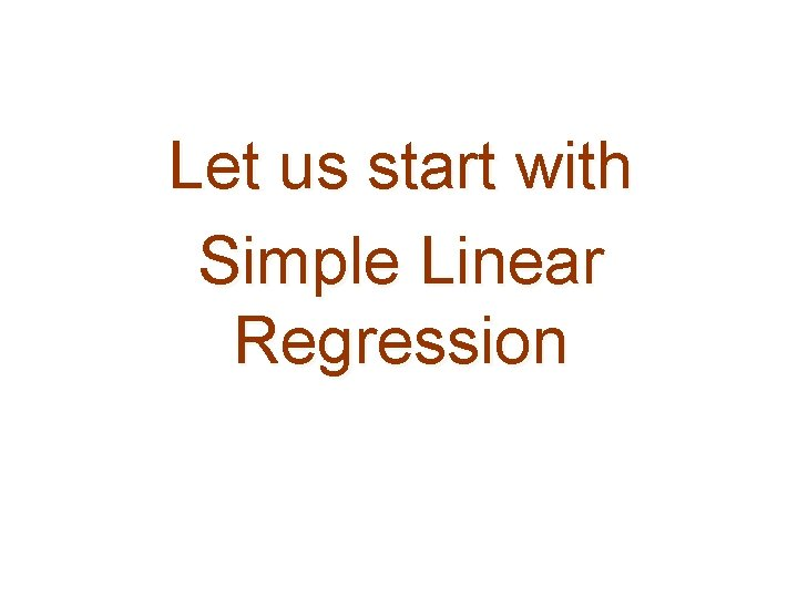 Let us start with Simple Linear Regression