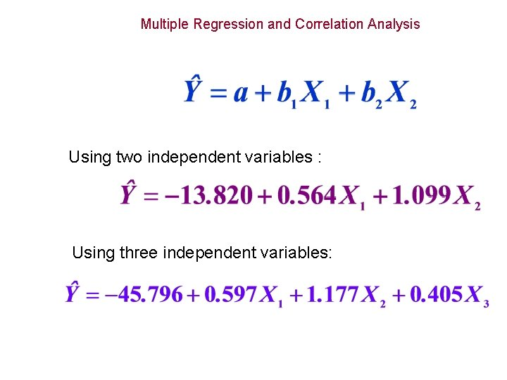 Multiple Regression and Correlation Analysis Using two independent variables : Using three independent variables: