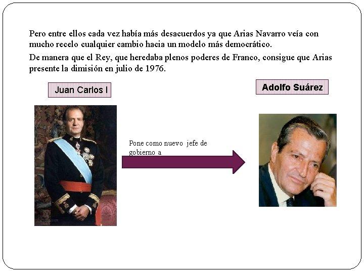 Pero entre ellos cada vez había más desacuerdos ya que Arias Navarro veía con