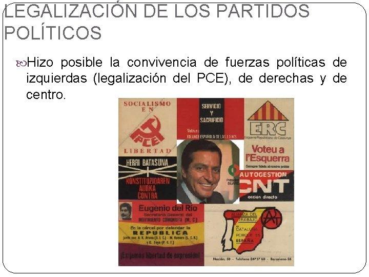 LEGALIZACIÓN DE LOS PARTIDOS POLÍTICOS Hizo posible la convivencia de fuerzas políticas de izquierdas