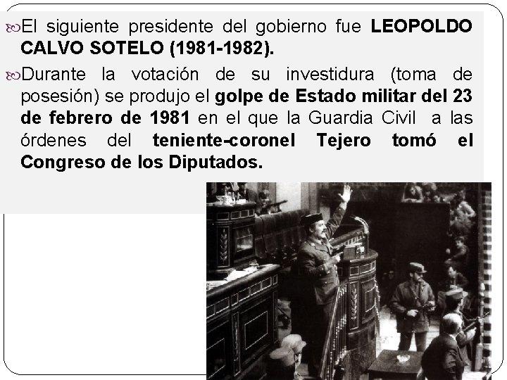 El siguiente presidente del gobierno fue LEOPOLDO CALVO SOTELO (1981 -1982). Durante la