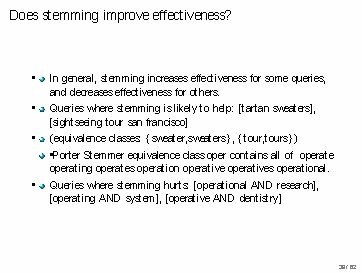 Does stemming improve effectiveness? • In general, stemming increases effectiveness for some queries, and