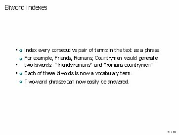 Biword indexes • • • Index every consecutive pair of terms in the text