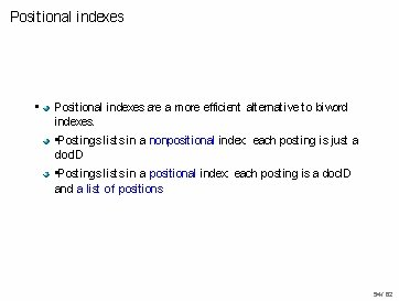 Positional indexes • Positional indexes are a more efficient alternative to biword indexes. •