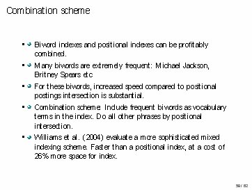 Combination scheme • • Biword indexes and positional indexes can be profitably combined. Many