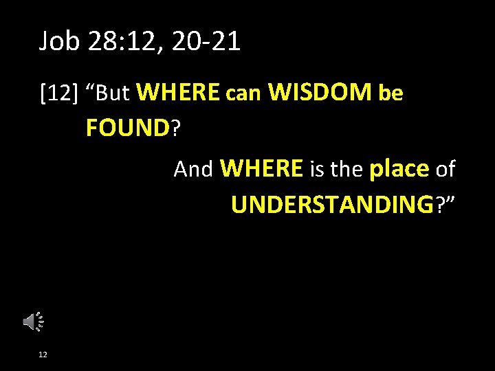"""Job 28: 12, 20 -21 [12] """"But WHERE can WISDOM be FOUND? And WHERE"""