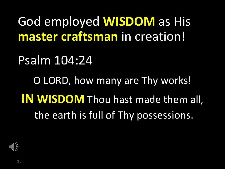 God employed WISDOM as His master craftsman in creation! Psalm 104: 24 O LORD,