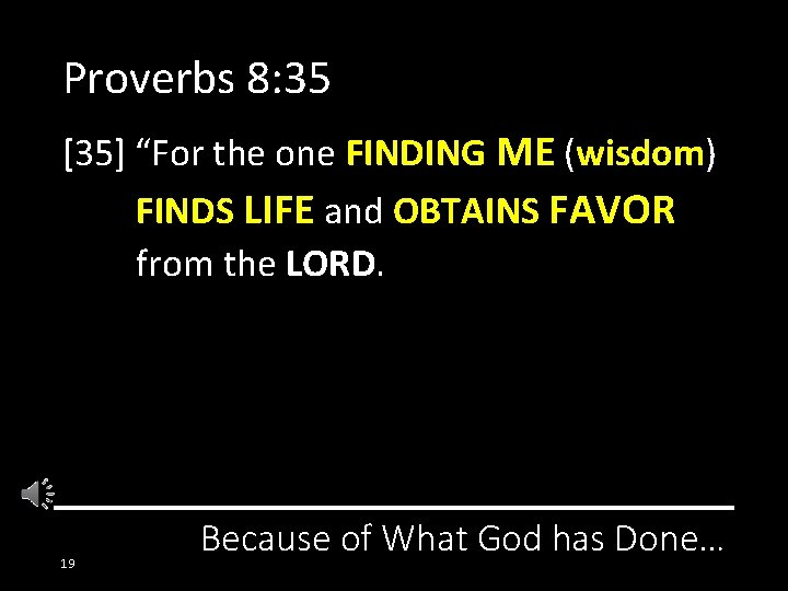 """Proverbs 8: 35 [35] """"For the one FINDING ME (wisdom) FINDS LIFE and OBTAINS"""