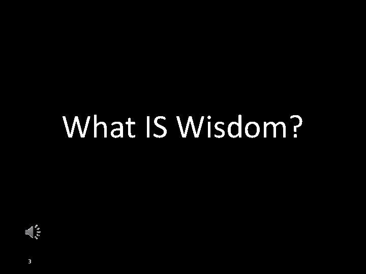 What IS Wisdom? 3