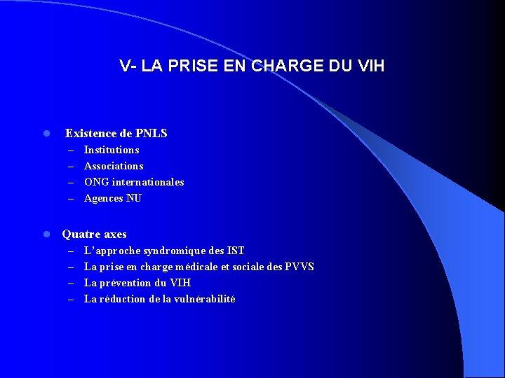 V- LA PRISE EN CHARGE DU VIH l Existence de PNLS Institutions – Associations