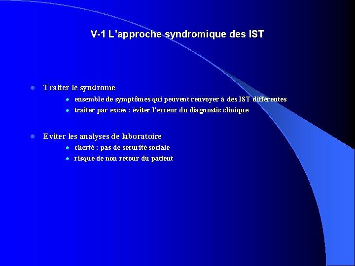 V-1 L'approche syndromique des IST l Traiter le syndrome l l l Eviter les