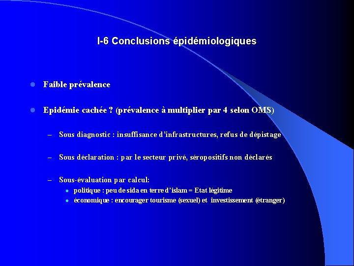 I-6 Conclusions épidémiologiques l Faible prévalence l Epidémie cachée ? (prévalence à multiplier par