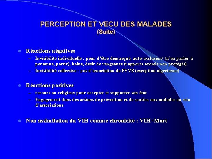 PERCEPTION ET VECU DES MALADES (Suite) l Réactions négatives Invisibilité individuelle : peur d'être