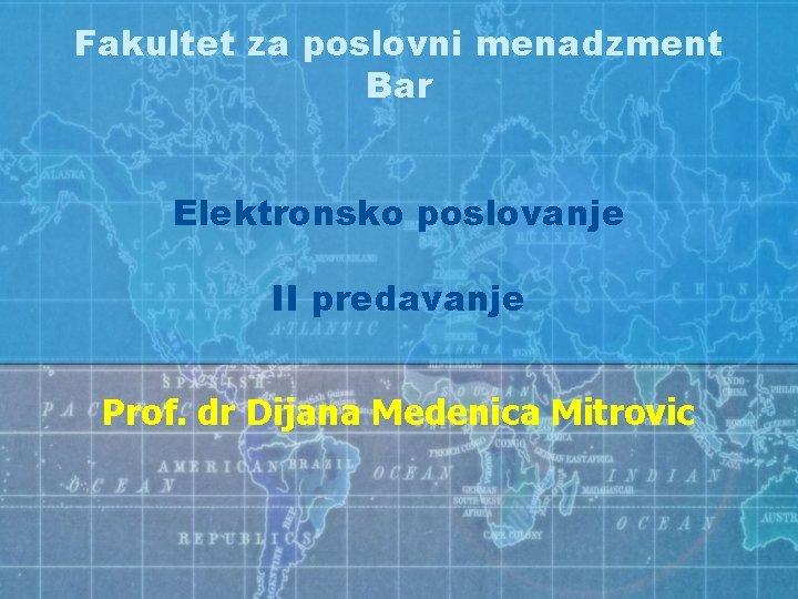 Fakultet za poslovni menadzment Bar Elektronsko poslovanje II predavanje Prof. dr Dijana Medenica Mitrovic