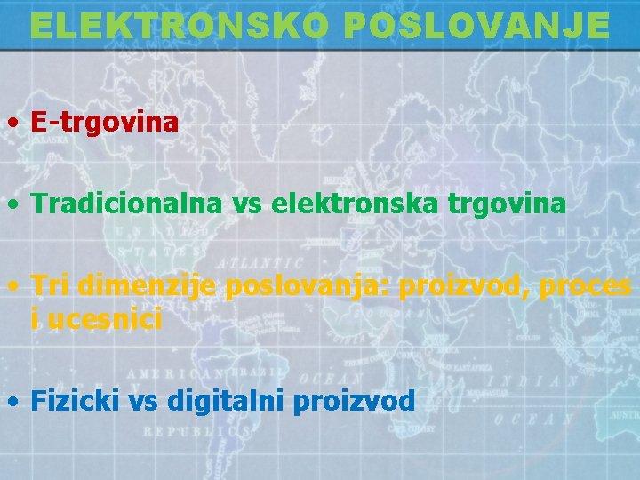 ELEKTRONSKO POSLOVANJE • E-trgovina • Tradicionalna vs elektronska trgovina • Tri dimenzije poslovanja: proizvod,