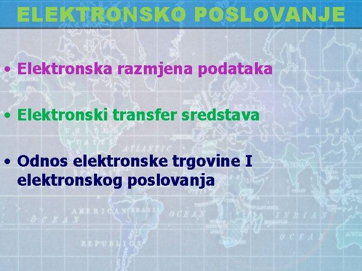 ELEKTRONSKO POSLOVANJE • Elektronska razmjena podataka • Elektronski transfer sredstava • Odnos elektronske trgovine