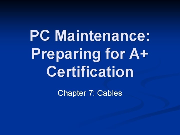 PC Maintenance: Preparing for A+ Certification Chapter 7: Cables
