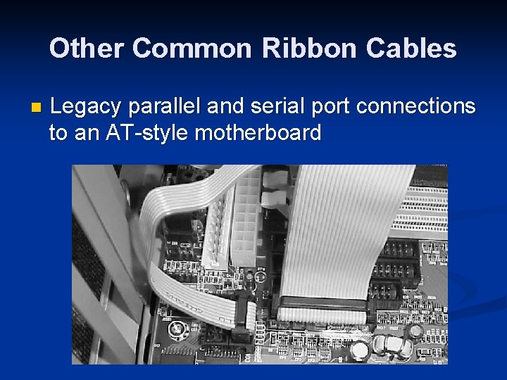 Other Common Ribbon Cables n Legacy parallel and serial port connections to an AT-style