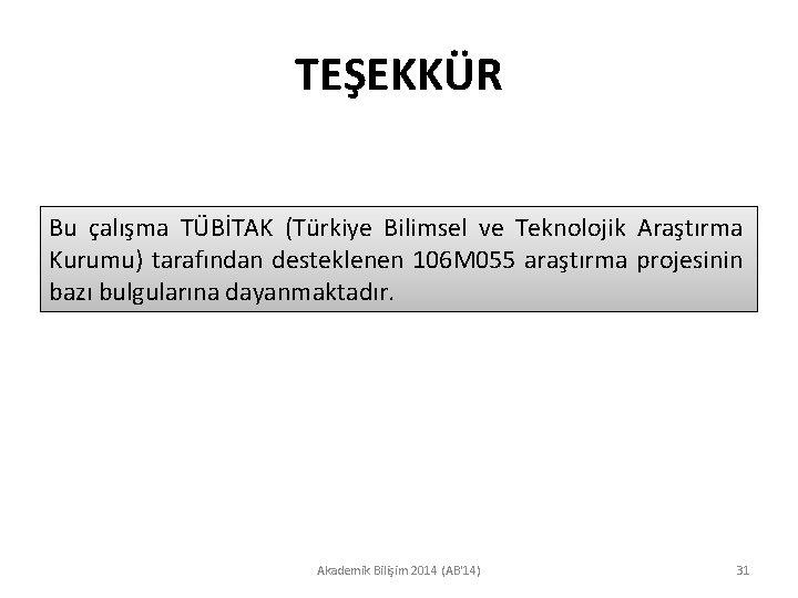 TEŞEKKÜR Bu çalışma TÜBİTAK (Türkiye Bilimsel ve Teknolojik Araştırma Kurumu) tarafından desteklenen 106 M