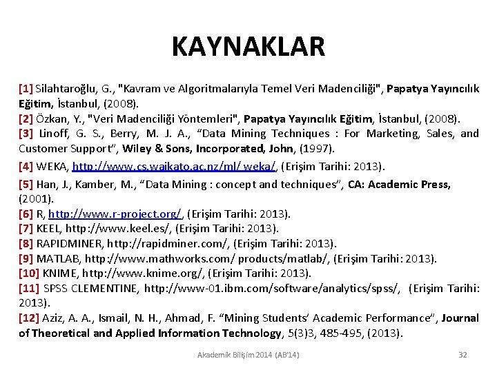 """KAYNAKLAR [1] Silahtaroğlu, G. , """"Kavram ve Algoritmalarıyla Temel Veri Madenciliği"""", Papatya Yayıncılık Eğitim,"""