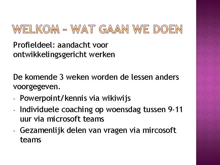 Profieldeel: aandacht voor ontwikkelingsgericht werken De komende 3 weken worden de lessen anders voorgegeven.