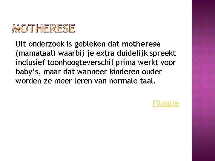 Uit onderzoek is gebleken dat motherese (mamataal) waarbij je extra duidelijk spreekt inclusief toonhoogteverschil