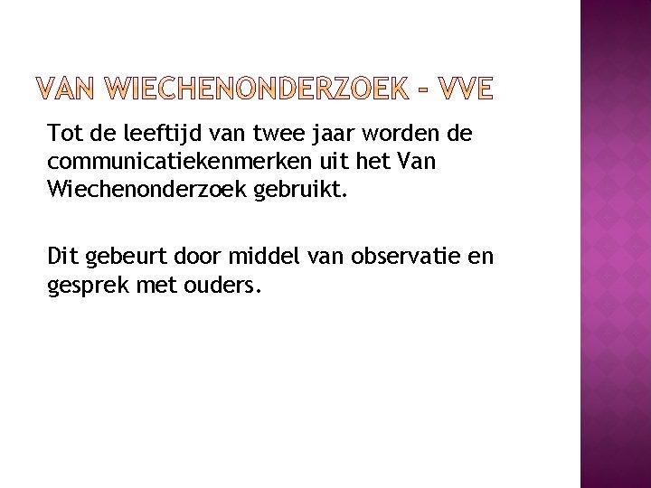 Tot de leeftijd van twee jaar worden de communicatiekenmerken uit het Van Wiechenonderzoek gebruikt.