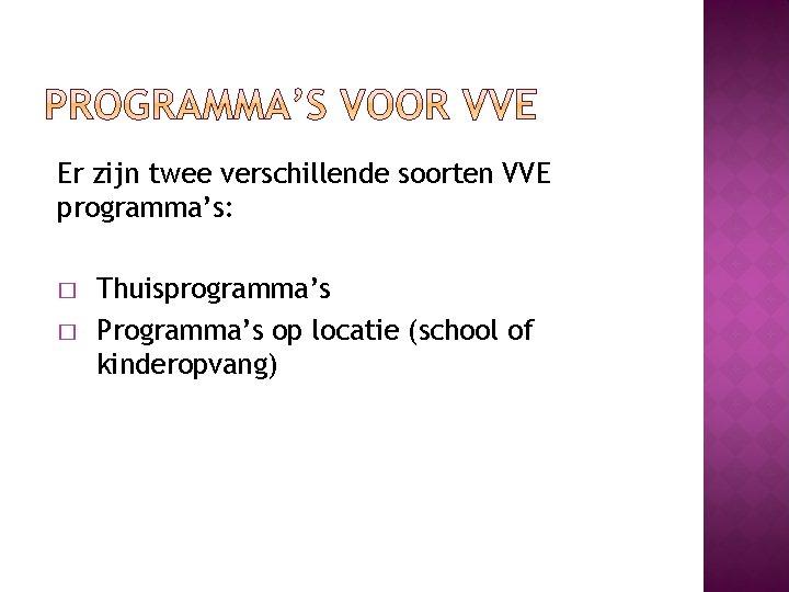 Er zijn twee verschillende soorten VVE programma's: � � Thuisprogramma's Programma's op locatie (school
