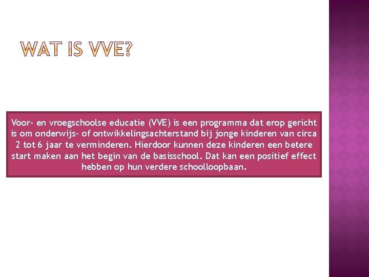Voor- en vroegschoolse educatie (VVE) is een programma dat erop gericht is om onderwijs-