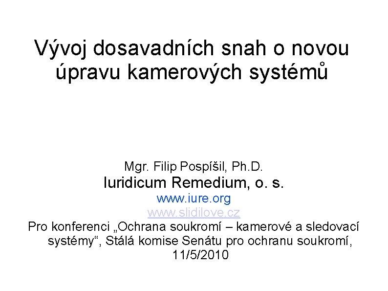 Vývoj dosavadních snah o novou úpravu kamerových systémů Mgr. Filip Pospíšil, Ph. D. Iuridicum