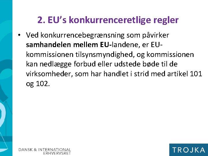 2. EU's konkurrenceretlige regler • Ved konkurrencebegrænsning som påvirker samhandelen mellem EU-landene, er EUkommissionen